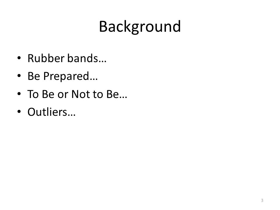 Background Rubber bands… Be Prepared… To Be or Not to Be… Outliers… 3