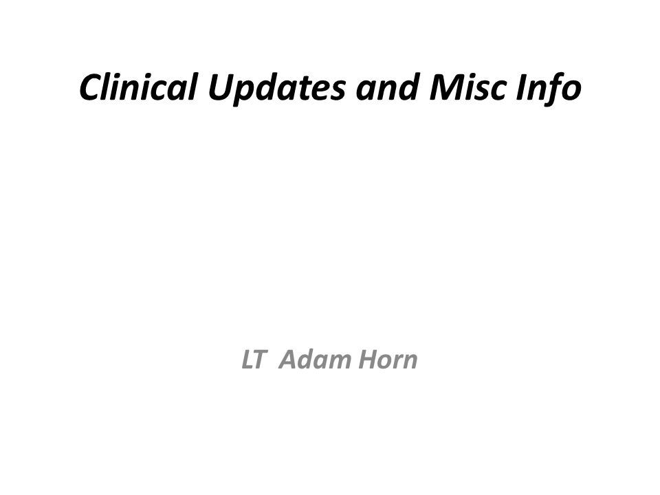 Clinical Updates and Misc Info LT Adam Horn
