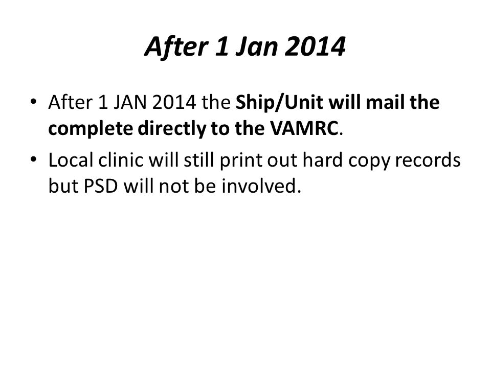 After 1 Jan 2014 After 1 JAN 2014 the Ship/Unit will mail the complete directly to the VAMRC. Local clinic will still print out hard copy records but