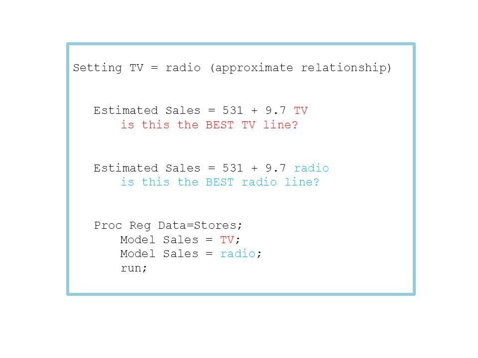 Setting TV = radio (approximate relationship) Estimated Sales = 531 + 9.7 TV is this the BEST TV line? Estimated Sales = 531 + 9.7 radio is this the B