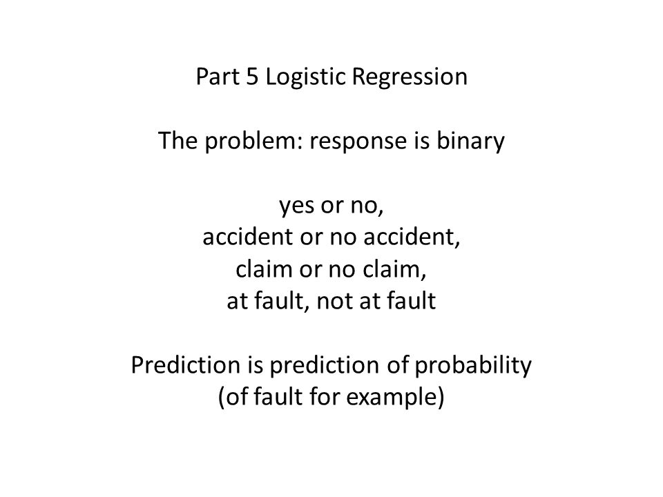Part 5 Logistic Regression The problem: response is binary yes or no, accident or no accident, claim or no claim, at fault, not at fault Prediction is prediction of probability (of fault for example)