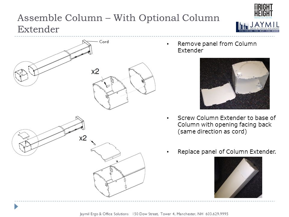 Assemble Column – With Optional Column Extender Jaymil Ergo & Office Solutions 150 Dow Street, Tower 4, Manchester, NH Remove panel from Column Extender Screw Column Extender to base of Column with opening facing back (same direction as cord) Replace panel of Column Extender.