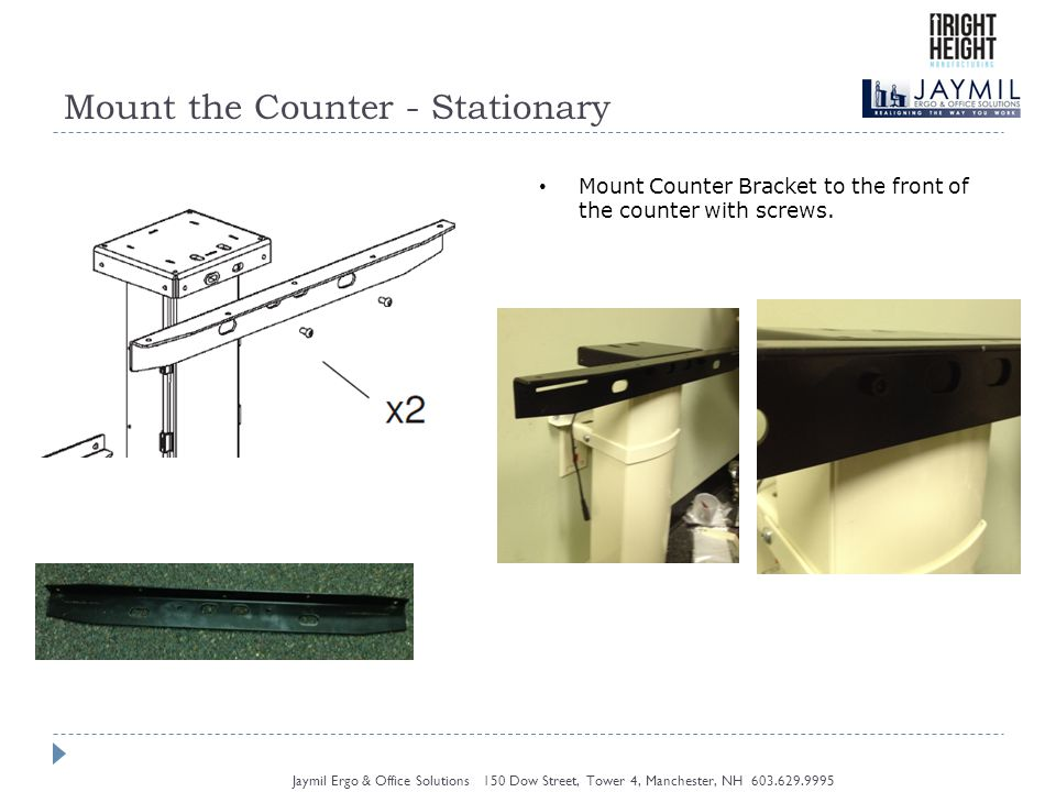 Mount the Counter - Stationary Jaymil Ergo & Office Solutions 150 Dow Street, Tower 4, Manchester, NH 603.629.9995 Mount Counter to Counter Bracket by screwing counter to counter bracket from underneath.