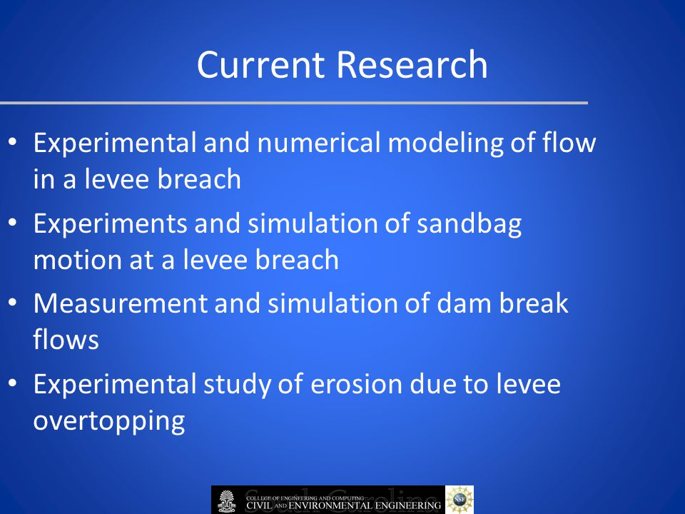 Current Research Experimental and numerical modeling of flow in a levee breach Experiments and simulation of sandbag motion at a levee breach Measurement and simulation of dam break flows Experimental study of erosion due to levee overtopping