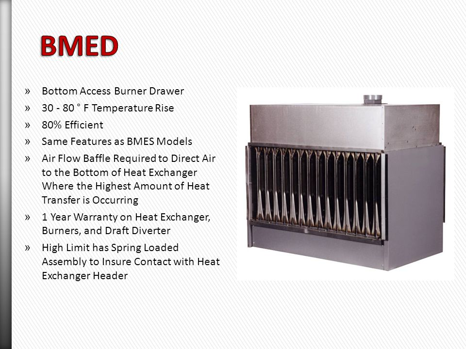 » Side Access Burner Drawer » Sizes Ranging from 100 - 400 MBH » 30 - 80 ° F Temperature Rise » 80% Thermal Efficiency » 409 Stainless Steel Heat Exchanger Recommended when Installed Downstream of Cooling Coil » High Limit Accessible Through Side of Unit.