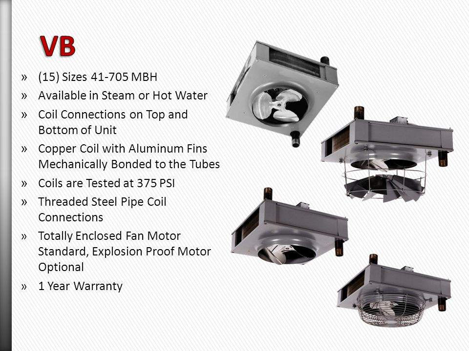 »(4) Sizes 8 - 36 MBH »Hot Water Only »Coil Connections on Side of Unit »OSHA Fan Guard is Standard »Residential Certified »Coil Constructed of Copper Tubes with Aluminum Fins »Factory Tested at 200 PSI »Totally Enclosed Fan Motor Standard, Explosion Proof Motor Optional »1 Year Warranty