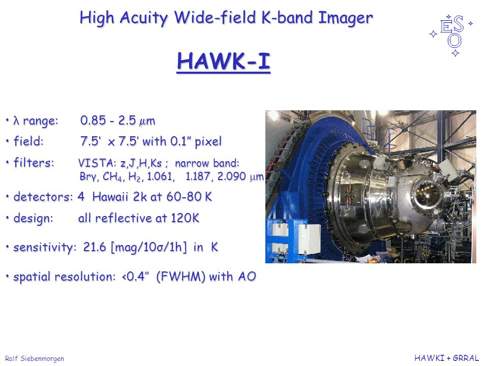 Ralf Siebenmorgen HAWKI + GRRAL High Acuity Wide-field K-band Imager High Acuity Wide-field K-band Imager λ range: 0.85 - 2.5  m λ range: 0.85 - 2.5  m field: 7.5' x 7.5' with 0.1 pixel field: 7.5' x 7.5' with 0.1 pixel filters: VISTA: z,J,H,Ks ; narrow band: filters: VISTA: z,J,H,Ks ; narrow band: Brγ, CH 4, H 2, 1.061, 1.187, 2.090  m Brγ, CH 4, H 2, 1.061, 1.187, 2.090  m detectors: 4 Hawaii 2k at 60-80 K detectors: 4 Hawaii 2k at 60-80 K design: all reflective at 120K design: all reflective at 120K sensitivity: 21.6 [mag/10σ/1h] in K sensitivity: 21.6 [mag/10σ/1h] in K spatial resolution: <0.4'' (FWHM) with AO spatial resolution: <0.4'' (FWHM) with AO HAWK-I