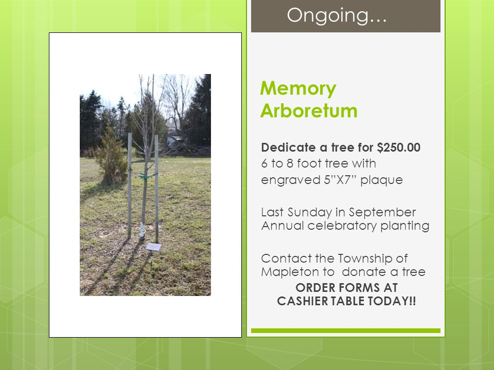 Memory Arboretum Dedicate a tree for $250.00 6 to 8 foot tree with engraved 5 X7 plaque Last Sunday in September Annual celebratory planting Contact the Township of Mapleton to donate a tree ORDER FORMS AT CASHIER TABLE TODAY!.