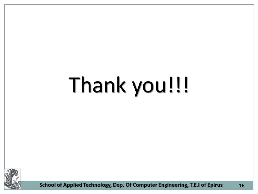 School of Applied Technology, Dep. Of Computer Engineering, T.E.I of Epirus Thank you!!! 16