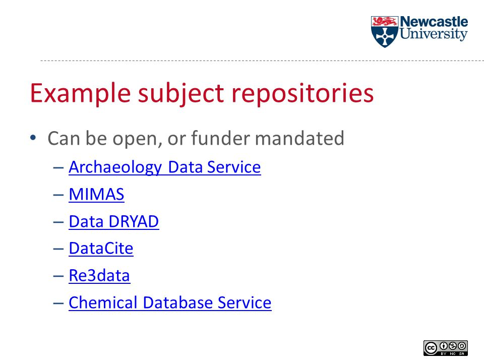 Example subject repositories Can be open, or funder mandated – Archaeology Data Service Archaeology Data Service – MIMAS MIMAS – Data DRYAD Data DRYAD – DataCite DataCite – Re3data Re3data – Chemical Database Service Chemical Database Service