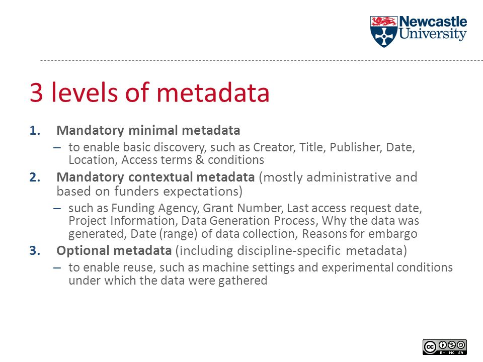 3 levels of metadata 1.Mandatory minimal metadata – to enable basic discovery, such as Creator, Title, Publisher, Date, Location, Access terms & conditions 2.Mandatory contextual metadata (mostly administrative and based on funders expectations) – such as Funding Agency, Grant Number, Last access request date, Project Information, Data Generation Process, Why the data was generated, Date (range) of data collection, Reasons for embargo 3.Optional metadata (including discipline-specific metadata) – to enable reuse, such as machine settings and experimental conditions under which the data were gathered