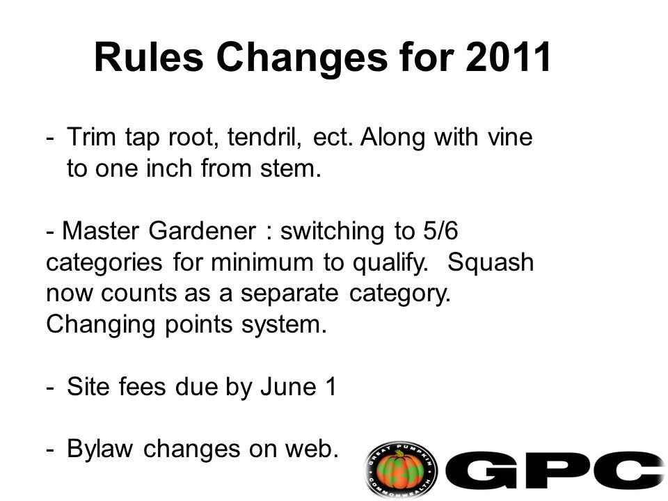 Rules Changes for 2011 -Trim tap root, tendril, ect. Along with vine to one inch from stem. - Master Gardener : switching to 5/6 categories for minimu