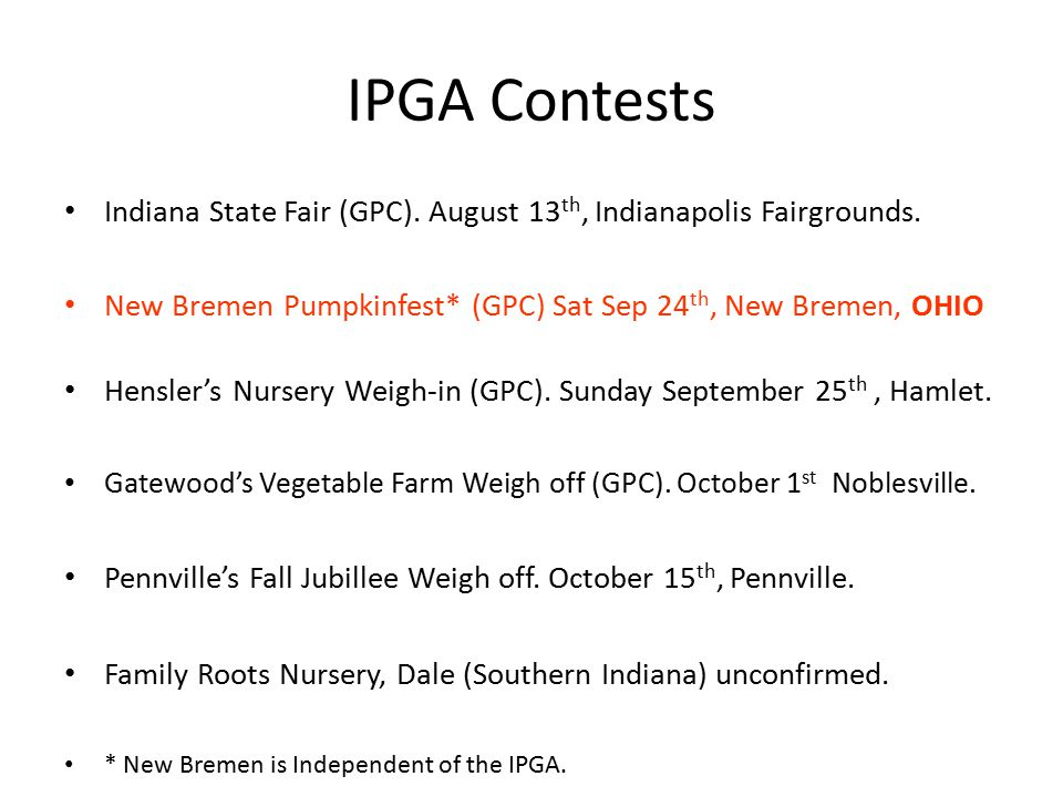 IPGA Contests Indiana State Fair (GPC). August 13 th, Indianapolis Fairgrounds. New Bremen Pumpkinfest* (GPC) Sat Sep 24 th, New Bremen, OHIO Hensler'