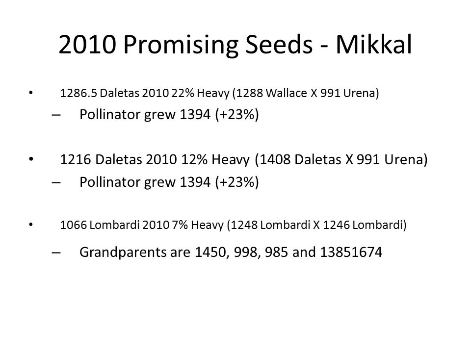 2010 Promising Seeds - Mikkal 1286.5 Daletas 2010 22% Heavy (1288 Wallace X 991 Urena) – Pollinator grew 1394 (+23%) 1216 Daletas 2010 12% Heavy (1408 Daletas X 991 Urena) – Pollinator grew 1394 (+23%) 1066 Lombardi 2010 7% Heavy (1248 Lombardi X 1246 Lombardi) – Grandparents are 1450, 998, 985 and 13851674