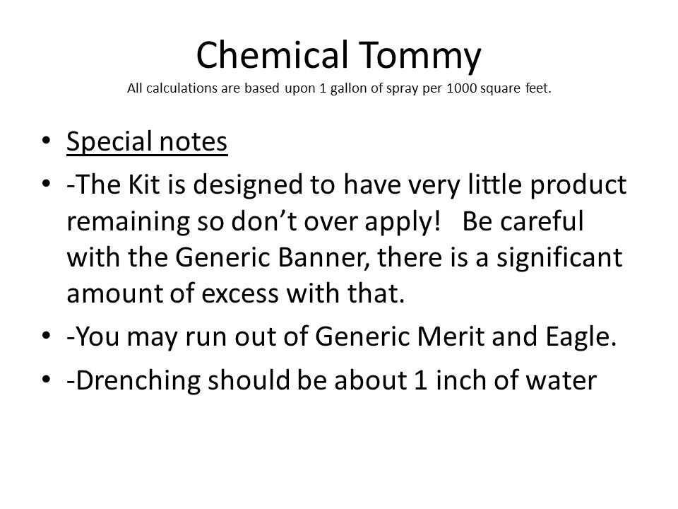 Chemical Tommy All calculations are based upon 1 gallon of spray per 1000 square feet. Special notes -The Kit is designed to have very little product
