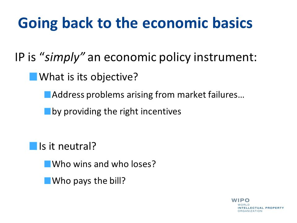 "Going back to the economic basics IP is ""simply"" an economic policy instrument: What is its objective? Address problems arising from market failures…"