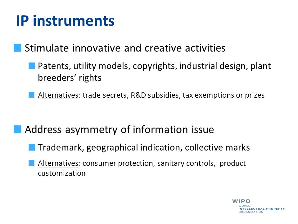 IP instruments Stimulate innovative and creative activities Patents, utility models, copyrights, industrial design, plant breeders' rights Alternative