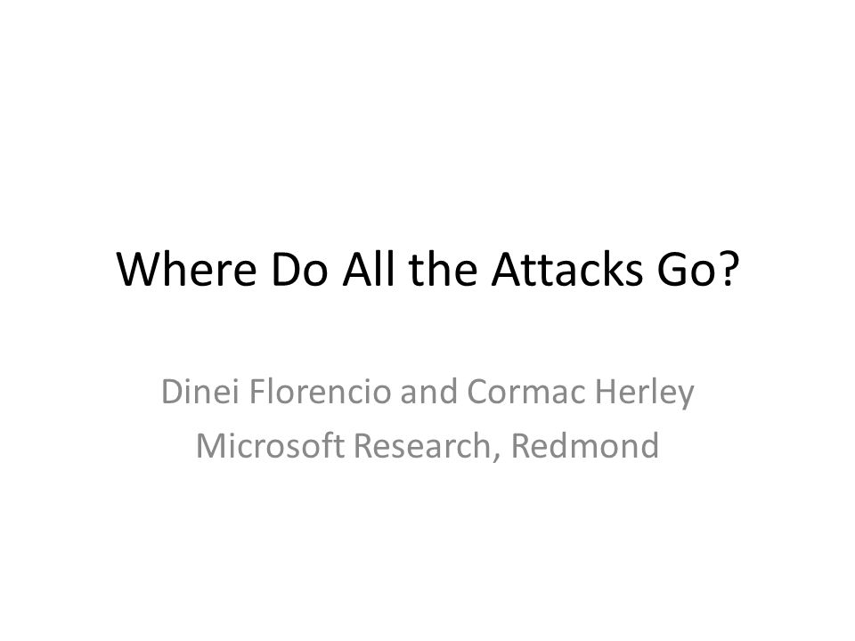 Where Do All the Attacks Go Dinei Florencio and Cormac Herley Microsoft Research, Redmond