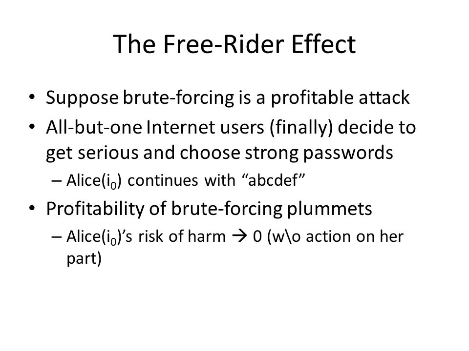 The Free-Rider Effect Suppose brute-forcing is a profitable attack All-but-one Internet users (finally) decide to get serious and choose strong passwords – Alice(i 0 ) continues with abcdef Profitability of brute-forcing plummets – Alice(i 0 )'s risk of harm  0 (w\o action on her part)
