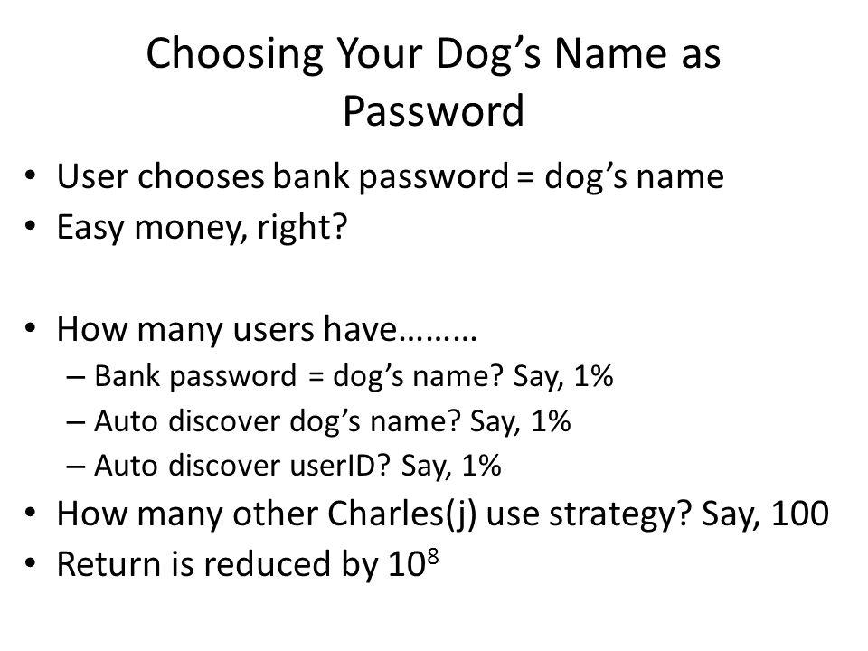 Choosing Your Dog's Name as Password User chooses bank password = dog's name Easy money, right.