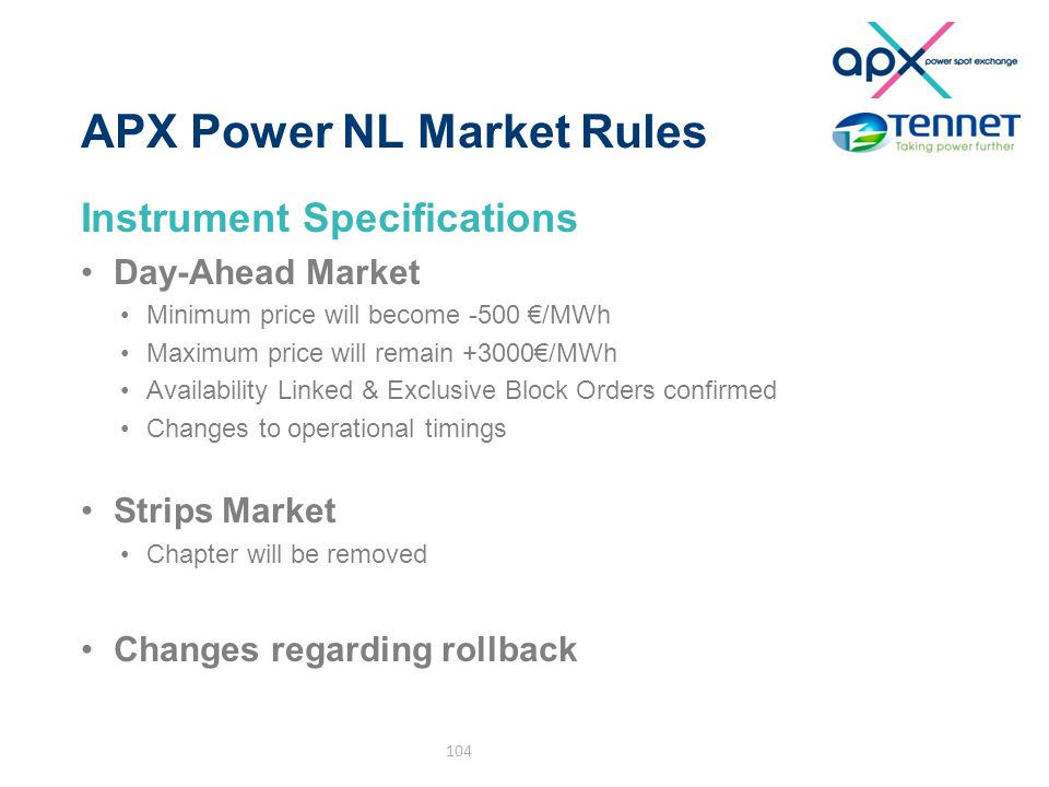 APX Power NL Market Rules Instrument Specifications Day-Ahead Market Minimum price will become -500 €/MWh Maximum price will remain +3000€/MWh Availability Linked & Exclusive Block Orders confirmed Changes to operational timings Strips Market Chapter will be removed Changes regarding rollback 104