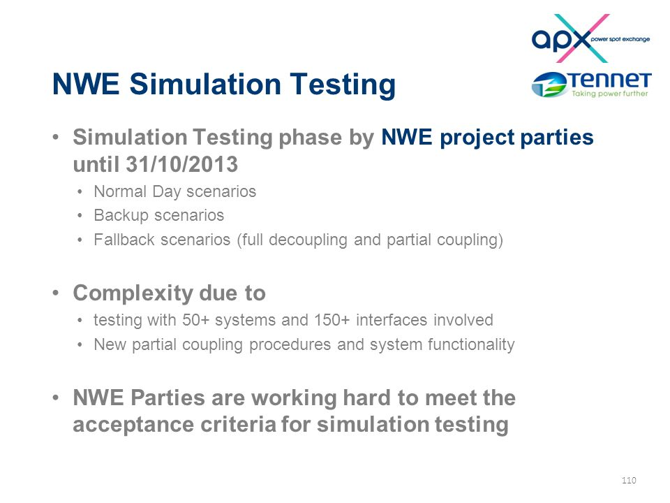 110 NWE Simulation Testing Simulation Testing phase by NWE project parties until 31/10/2013 Normal Day scenarios Backup scenarios Fallback scenarios (full decoupling and partial coupling) Complexity due to testing with 50+ systems and 150+ interfaces involved New partial coupling procedures and system functionality NWE Parties are working hard to meet the acceptance criteria for simulation testing