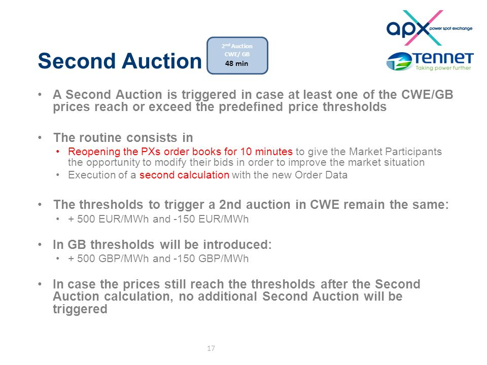 Second Auction A Second Auction is triggered in case at least one of the CWE/GB prices reach or exceed the predefined price thresholds The routine consists in Reopening the PXs order books for 10 minutes to give the Market Participants the opportunity to modify their bids in order to improve the market situation Execution of a second calculation with the new Order Data The thresholds to trigger a 2nd auction in CWE remain the same: + 500 EUR/MWh and -150 EUR/MWh In GB thresholds will be introduced: + 500 GBP/MWh and -150 GBP/MWh In case the prices still reach the thresholds after the Second Auction calculation, no additional Second Auction will be triggered 17 2 nd Auction CWE/ GB 48 min