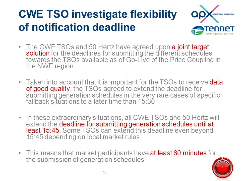CWE TSO investigate flexibility of notification deadline The CWE TSOs and 50 Hertz have agreed upon a joint target solution for the deadlines for submitting the different schedules towards the TSOs available as of Go-Live of the Price Coupling in the NWE region Taken into account that it is important for the TSOs to receive data of good quality, the TSOs agreed to extend the deadline for submitting generation schedules in the very rare cases of specific fallback situations to a later time than 15:30 In these extraordinary situations, all CWE TSOs and 50 Hertz will extend the deadline for submitting generation schedules until at least 15:45.