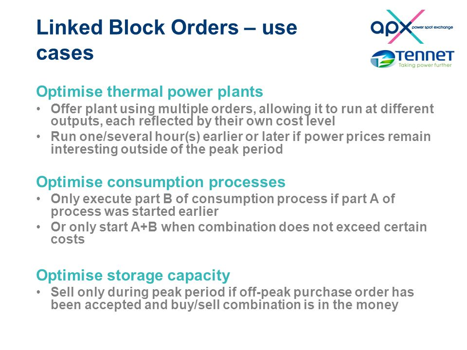 Linked Block Orders – use cases Optimise thermal power plants Offer plant using multiple orders, allowing it to run at different outputs, each reflected by their own cost level Run one/several hour(s) earlier or later if power prices remain interesting outside of the peak period Optimise consumption processes Only execute part B of consumption process if part A of process was started earlier Or only start A+B when combination does not exceed certain costs Optimise storage capacity Sell only during peak period if off-peak purchase order has been accepted and buy/sell combination is in the money
