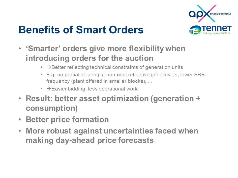 Benefits of Smart Orders 'Smarter' orders give more flexibility when introducing orders for the auction  Better reflecting technical constraints of generation units E.g.
