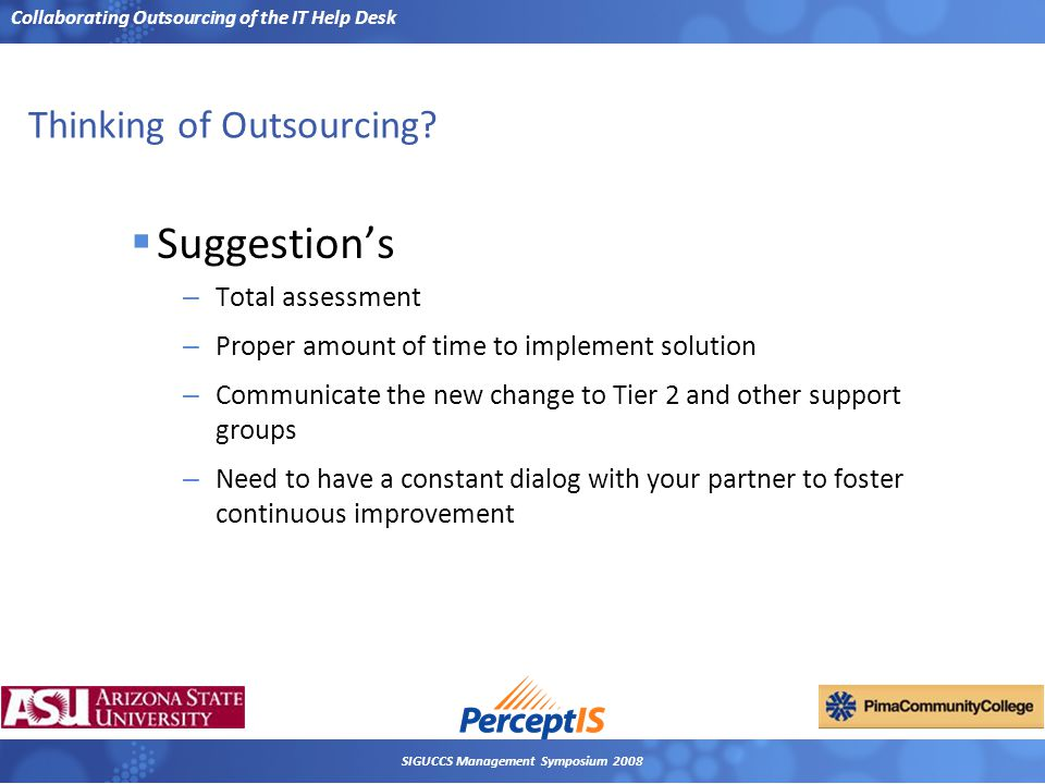 Collaborating Outsourcing of the IT Help Desk SIGUCCS Management Symposium 2008 Thinking of Outsourcing?  Suggestion's – Total assessment – Proper am