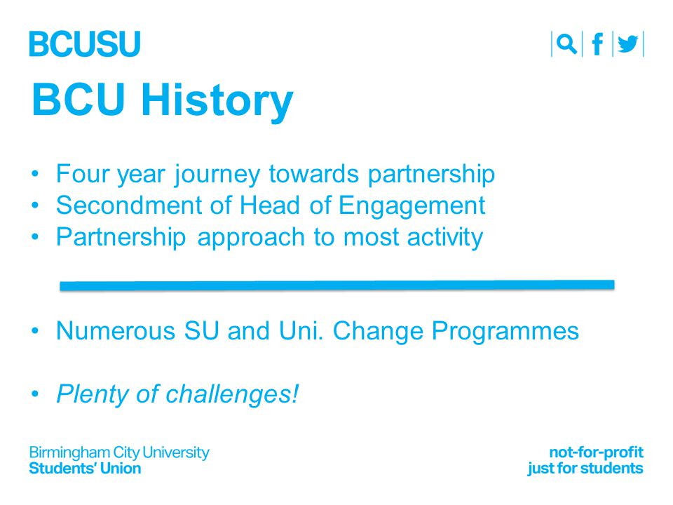 BCU History Four year journey towards partnership Secondment of Head of Engagement Partnership approach to most activity Numerous SU and Uni.