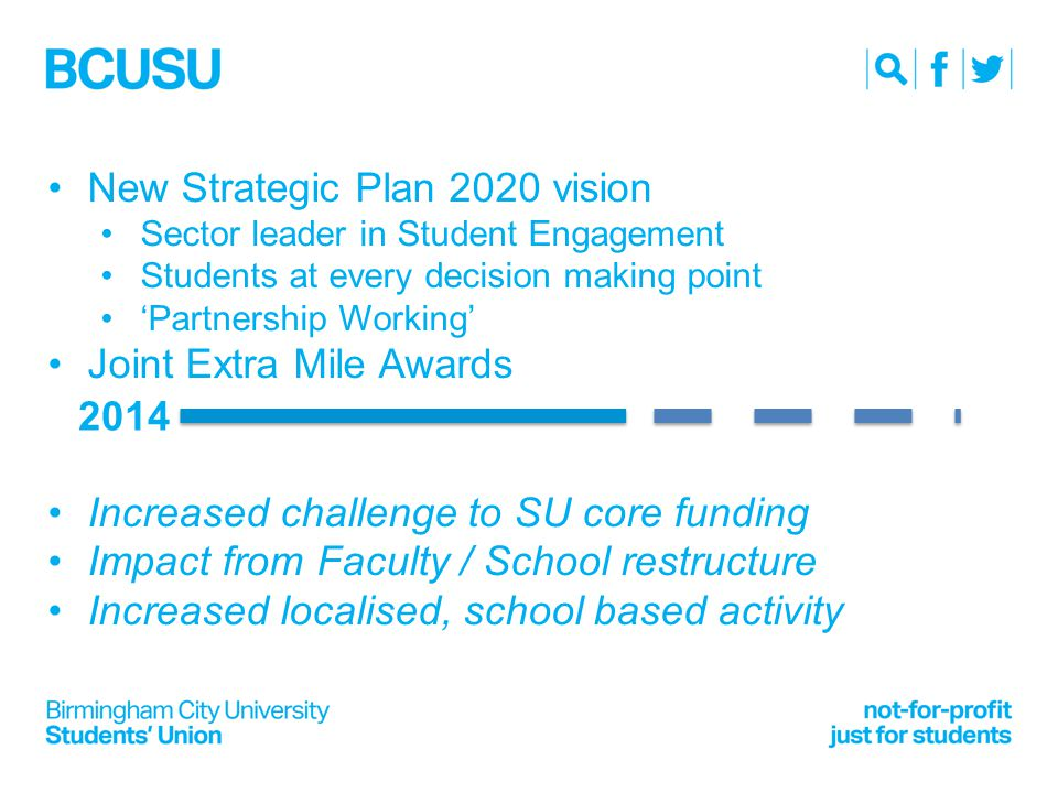 New Strategic Plan 2020 vision Sector leader in Student Engagement Students at every decision making point 'Partnership Working' Joint Extra Mile Awards Increased challenge to SU core funding Impact from Faculty / School restructure Increased localised, school based activity 2014