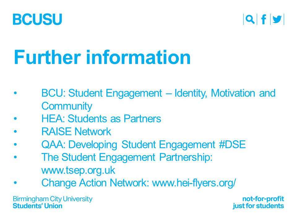 Further information BCU: Student Engagement – Identity, Motivation and Community HEA: Students as Partners RAISE Network QAA: Developing Student Engagement #DSE The Student Engagement Partnership: www.tsep.org.uk Change Action Network: www.hei-flyers.org/