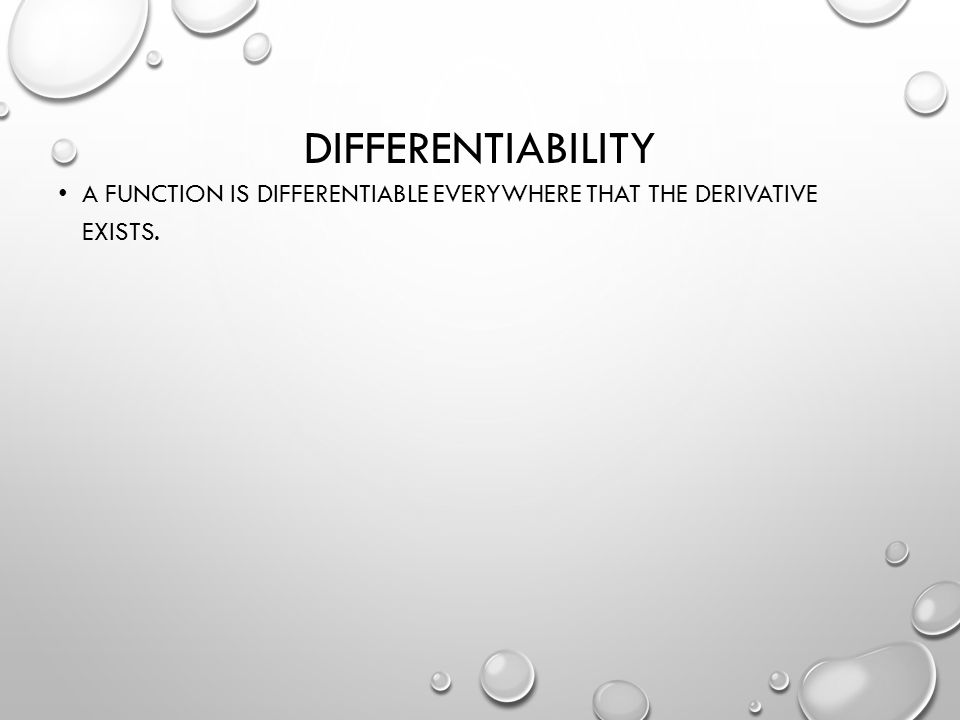 DIFFERENTIABILITY A FUNCTION IS DIFFERENTIABLE EVERYWHERE THAT THE DERIVATIVE EXISTS.