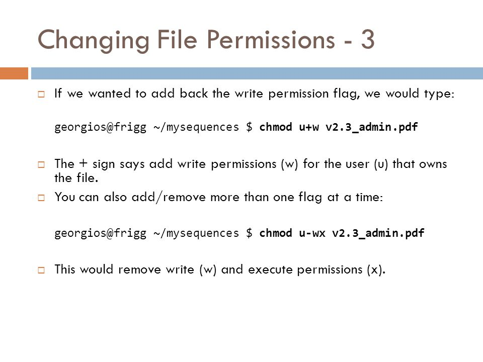 Changing File Permissions - 2  In order to satisfy your supervisor's request, the file permissions were: -rw------- 1 georgios biotek 325479 Mar 26 15:22 v2.3_admin.pdf  Thus, in order to make the file read only we need to remove the (w) flag.