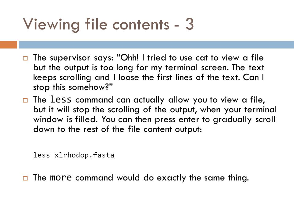 Viewing file contents - 2  Be carefull NOT to attempt to view the contents of an executable (binary) file with cat.