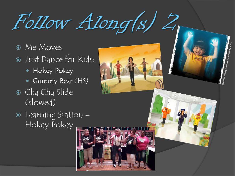 Follow Along(s) 2  Me Moves  Just Dance for Kids: Hokey Pokey Gummy Bear (HS)  Cha Cha Slide (slowed)  Learning Station – Hokey Pokey http://www.thinkingmoves.com/whatIsMeMoves.html