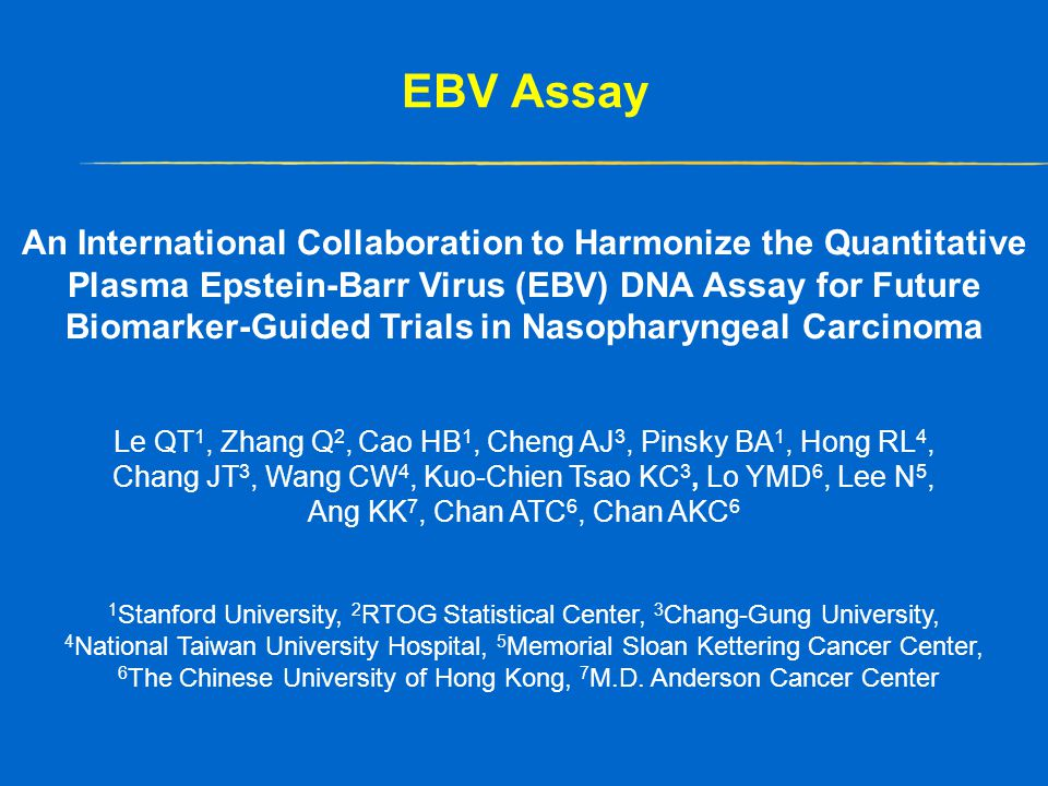 EBV Assay An International Collaboration to Harmonize the Quantitative Plasma Epstein-Barr Virus (EBV) DNA Assay for Future Biomarker-Guided Trials in Nasopharyngeal Carcinoma Le QT 1, Zhang Q 2, Cao HB 1, Cheng AJ 3, Pinsky BA 1, Hong RL 4, Chang JT 3, Wang CW 4, Kuo-Chien Tsao KC 3, Lo YMD 6, Lee N 5, Ang KK 7, Chan ATC 6, Chan AKC 6 1 Stanford University, 2 RTOG Statistical Center, 3 Chang-Gung University, 4 National Taiwan University Hospital, 5 Memorial Sloan Kettering Cancer Center, 6 The Chinese University of Hong Kong, 7 M.D.