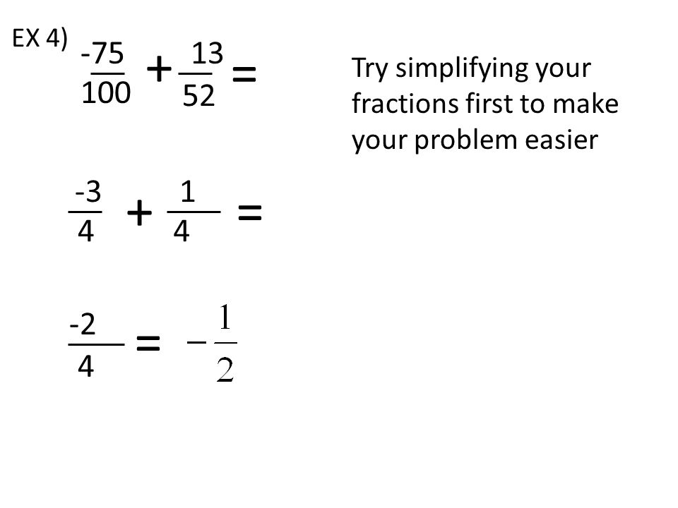 -31 4 += 4 -2 4 EX 4) -7513 52 = 100 Try simplifying your fractions first to make your problem easier = +