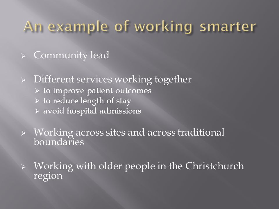  Community lead  Different services working together  to improve patient outcomes  to reduce length of stay  avoid hospital admissions  Working across sites and across traditional boundaries  Working with older people in the Christchurch region
