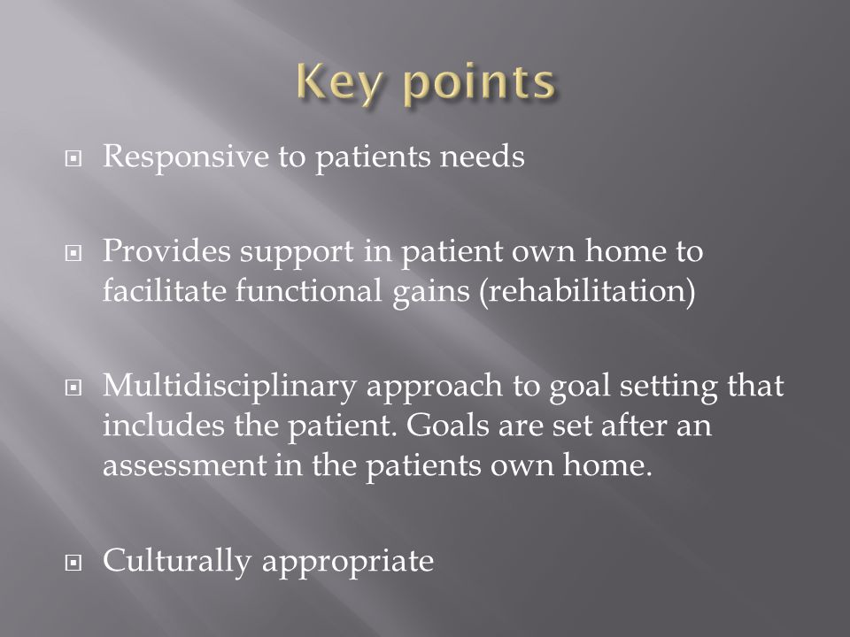  Responsive to patients needs  Provides support in patient own home to facilitate functional gains (rehabilitation)  Multidisciplinary approach to goal setting that includes the patient.