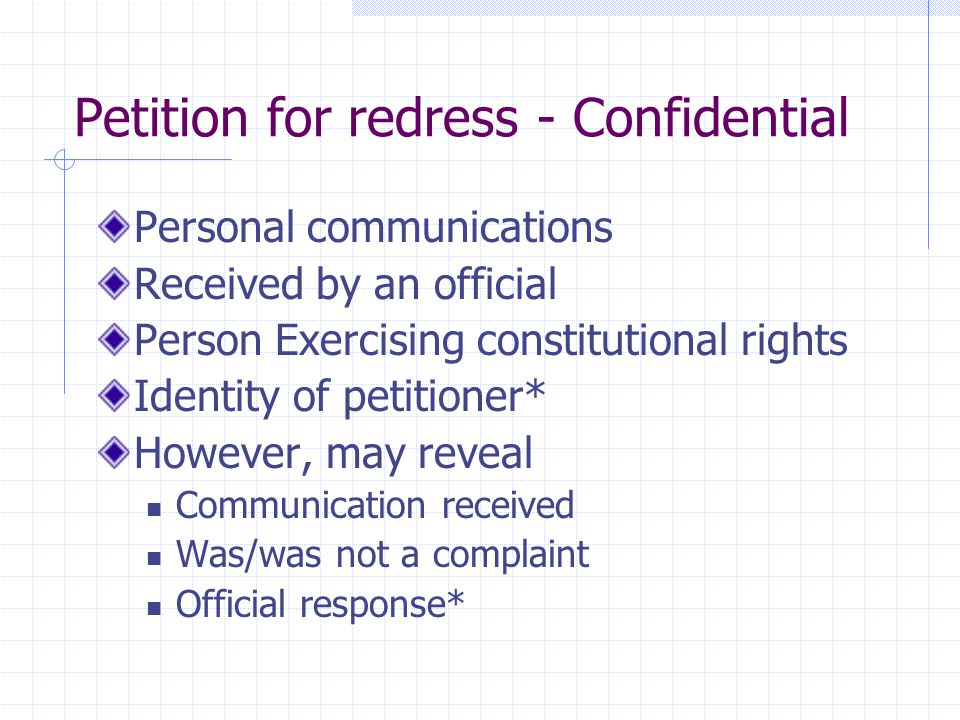 Petition for redress - Confidential Personal communications Received by an official Person Exercising constitutional rights Identity of petitioner* However, may reveal Communication received Was/was not a complaint Official response*