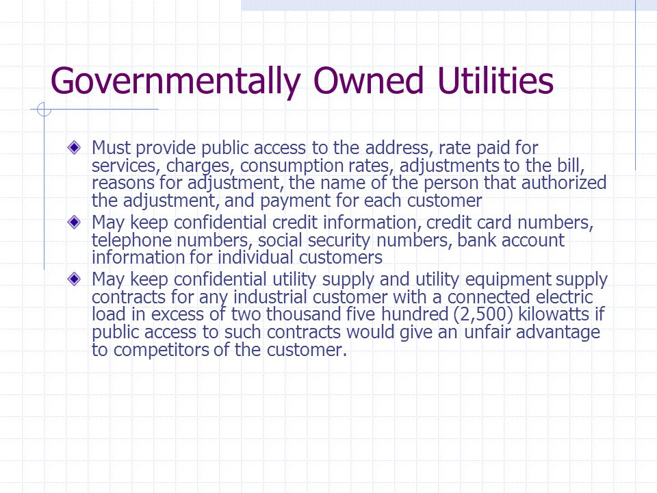 Governmentally Owned Utilities Must provide public access to the address, rate paid for services, charges, consumption rates, adjustments to the bill, reasons for adjustment, the name of the person that authorized the adjustment, and payment for each customer May keep confidential credit information, credit card numbers, telephone numbers, social security numbers, bank account information for individual customers May keep confidential utility supply and utility equipment supply contracts for any industrial customer with a connected electric load in excess of two thousand five hundred (2,500) kilowatts if public access to such contracts would give an unfair advantage to competitors of the customer.