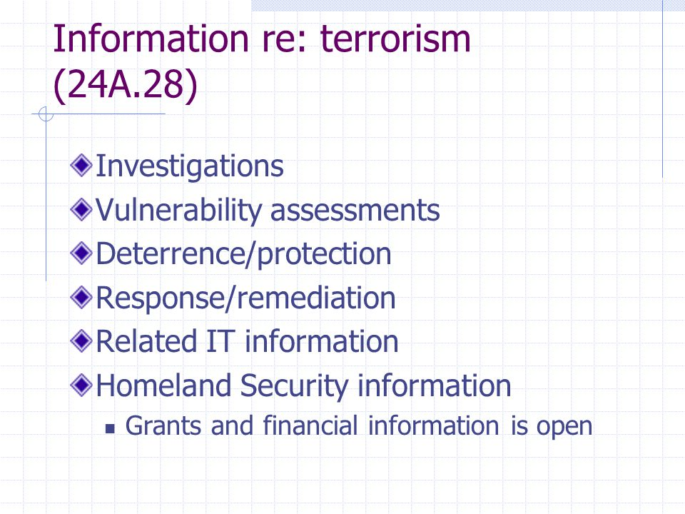 Information re: terrorism (24A.28) Investigations Vulnerability assessments Deterrence/protection Response/remediation Related IT information Homeland Security information Grants and financial information is open