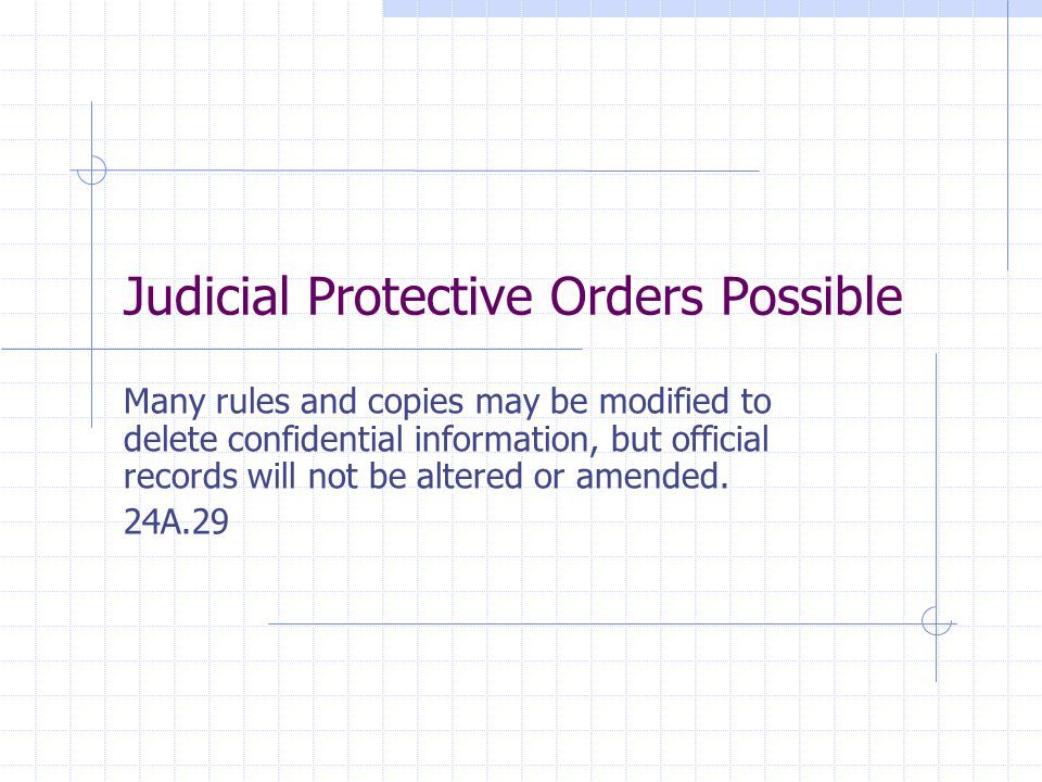 Judicial Protective Orders Possible Many rules and copies may be modified to delete confidential information, but official records will not be altered or amended.