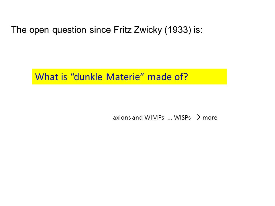 """The open question since Fritz Zwicky (1933) is: What is """"dunkle Materie"""" made of? axions and WIMPs... WISPs  more"""