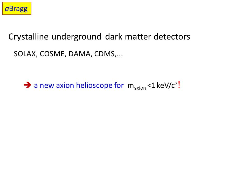 Crystalline underground dark matter detectors SOLAX, COSME, DAMA, CDMS,...  a new axion helioscope for m axion <1 keV/c 2 ! aBragg