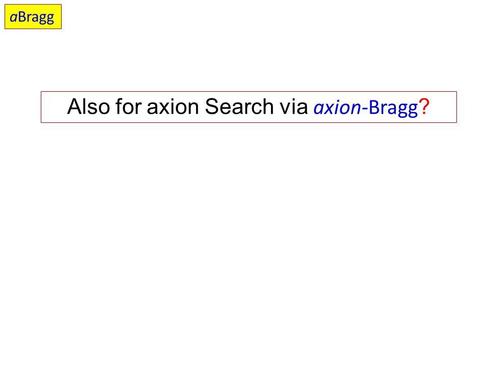 Also for axion Search via axion-Bragg ? aBragg