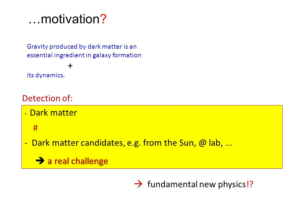 …motivation? Gravity produced by dark matter is an essential ingredient in galaxy formation + its dynamics. - Dark matter # - Dark matter candidates,